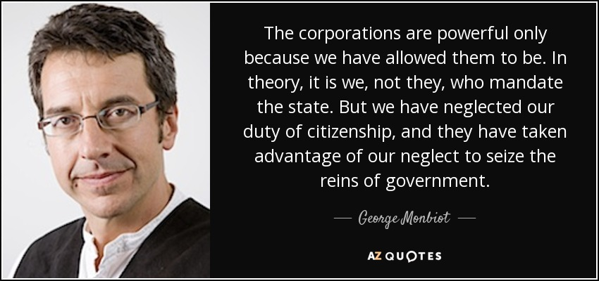 The corporations are powerful only because we have allowed them to be. In theory, it is we, not they, who mandate the state. But we have neglected our duty of citizenship, and they have taken advantage of our neglect to seize the reins of government. - George Monbiot