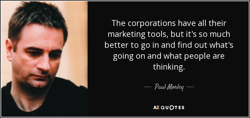 The corporations have all their marketing tools, but it's so much better to go in and find out what's going on and what people are thinking. - Paul Morley