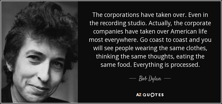 The corporations have taken over. Even in the recording studio. Actually, the corporate companies have taken over American life most everywhere. Go coast to coast and you will see people wearing the same clothes, thinking the same thoughts, eating the same food. Everything is processed. - Bob Dylan
