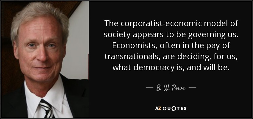 The corporatist-economic model of society appears to be governing us. Economists, often in the pay of transnationals, are deciding, for us, what democracy is, and will be. - B. W. Powe