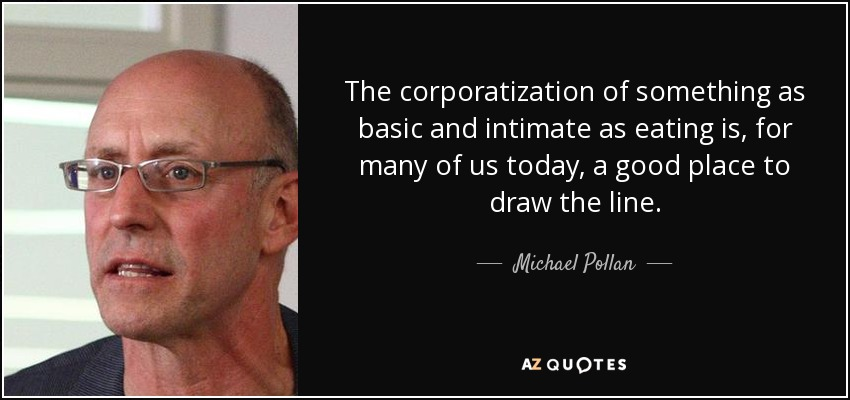 The corporatization of something as basic and intimate as eating is, for many of us today, a good place to draw the line. - Michael Pollan