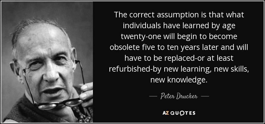 The correct assumption is that what individuals have learned by age twenty-one will begin to become obsolete five to ten years later and will have to be replaced-or at least refurbished-by new learning, new skills, new knowledge. - Peter Drucker