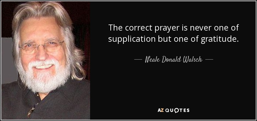 The correct prayer is never one of supplication but one of gratitude. - Neale Donald Walsch