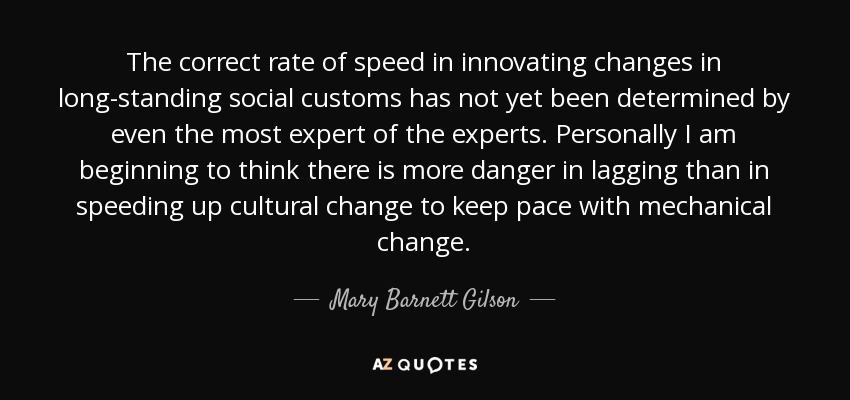The correct rate of speed in innovating changes in long-standing social customs has not yet been determined by even the most expert of the experts. Personally I am beginning to think there is more danger in lagging than in speeding up cultural change to keep pace with mechanical change. - Mary Barnett Gilson