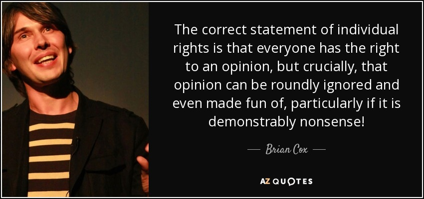 The correct statement of individual rights is that everyone has the right to an opinion, but crucially, that opinion can be roundly ignored and even made fun of, particularly if it is demonstrably nonsense! - Brian Cox