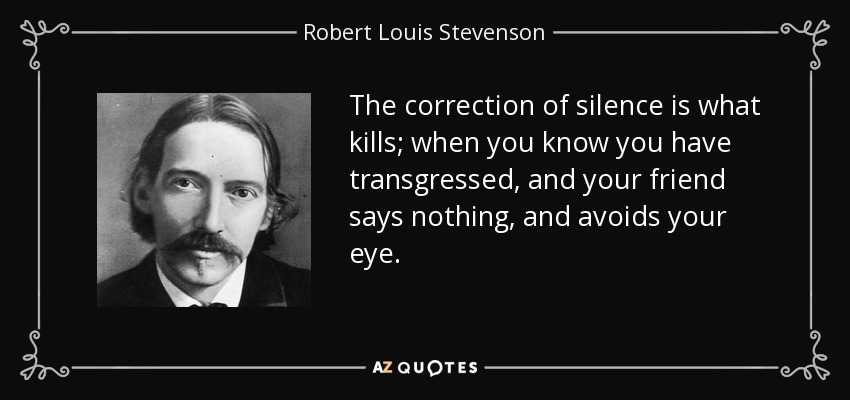 The correction of silence is what kills; when you know you have transgressed, and your friend says nothing, and avoids your eye. - Robert Louis Stevenson