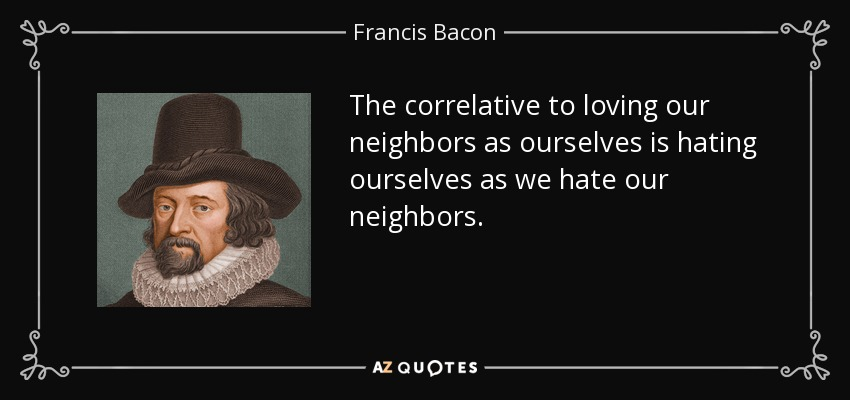 The correlative to loving our neighbors as ourselves is hating ourselves as we hate our neighbors. - Francis Bacon