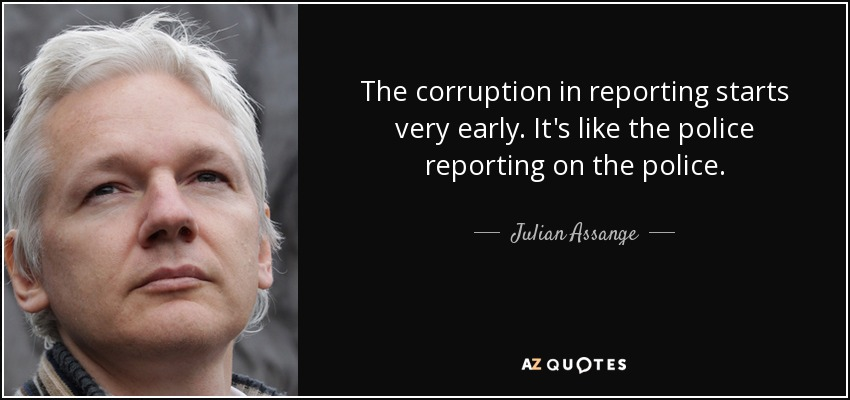 The corruption in reporting starts very early. It's like the police reporting on the police. - Julian Assange