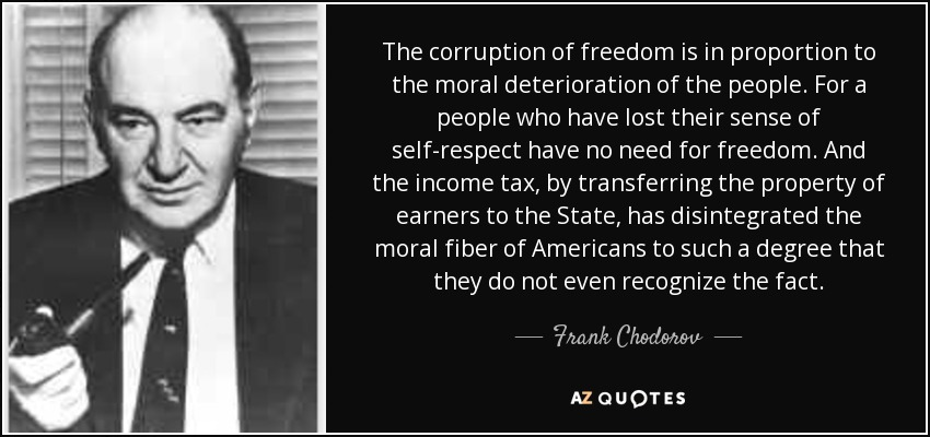 The corruption of freedom is in proportion to the moral deterioration of the people. For a people who have lost their sense of self-respect have no need for freedom. And the income tax, by transferring the property of earners to the State, has disintegrated the moral fiber of Americans to such a degree that they do not even recognize the fact. - Frank Chodorov