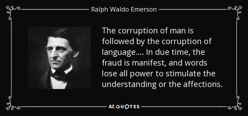 The corruption of man is followed by the corruption of language. ... In due time, the fraud is manifest, and words lose all power to stimulate the understanding or the affections. - Ralph Waldo Emerson