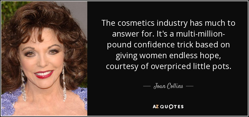 The cosmetics industry has much to answer for. It's a multi-million- pound confidence trick based on giving women endless hope, courtesy of overpriced little pots. - Joan Collins
