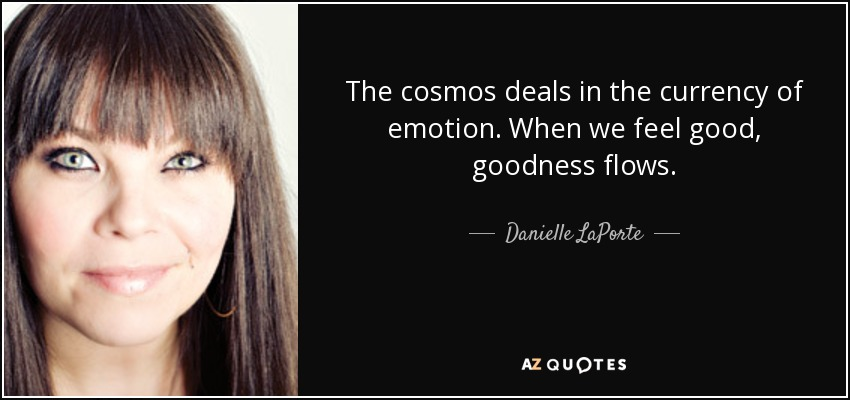 The cosmos deals in the currency of emotion. When we feel good, goodness flows. - Danielle LaPorte