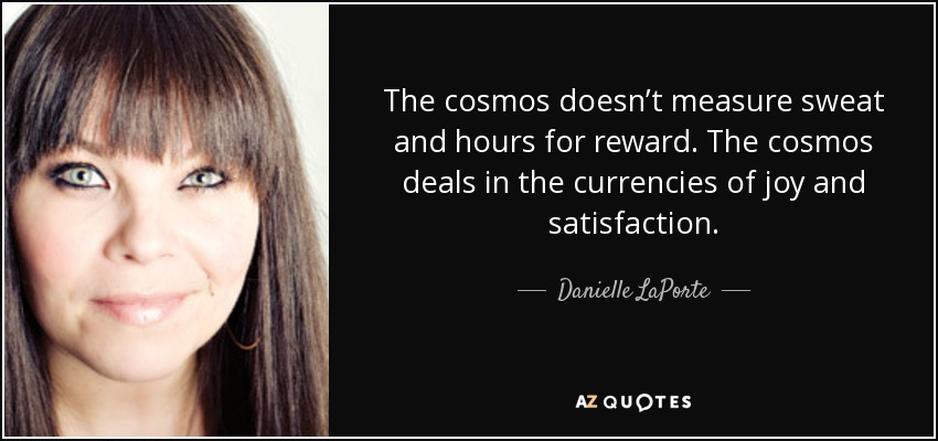 The cosmos doesn't measure sweat and hours for reward. The cosmos deals in the currencies of joy and satisfaction. - Danielle LaPorte