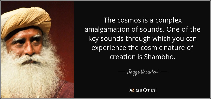 The cosmos is a complex amalgamation of sounds. One of the key sounds through which you can experience the cosmic nature of creation is Shambho. - Jaggi Vasudev