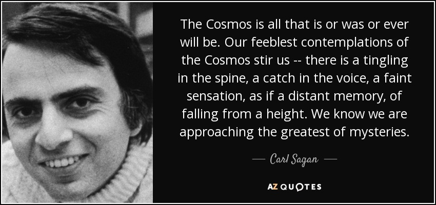 The Cosmos is all that is or was or ever will be. Our feeblest contemplations of the Cosmos stir us -- there is a tingling in the spine, a catch in the voice, a faint sensation, as if a distant memory, of falling from a height. We know we are approaching the greatest of mysteries. - Carl Sagan