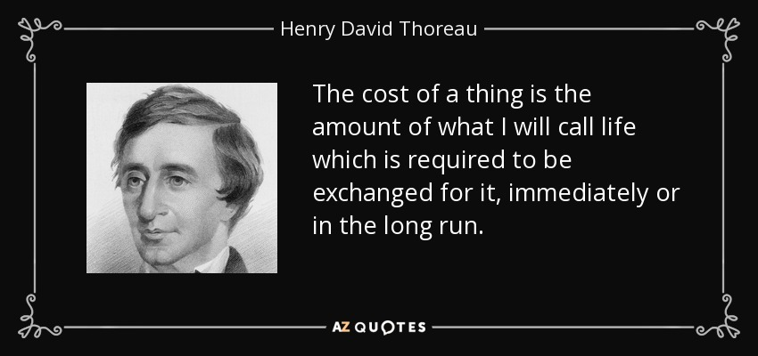 The cost of a thing is the amount of what I will call life which is required to be exchanged for it, immediately or in the long run. - Henry David Thoreau