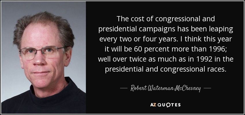 The cost of congressional and presidential campaigns has been leaping every two or four years. I think this year it will be 60 percent more than 1996; well over twice as much as in 1992 in the presidential and congressional races. - Robert Waterman McChesney