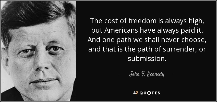 The cost of freedom is always high, but Americans have always paid it. And one path we shall never choose, and that is the path of surrender, or submission. - John F. Kennedy