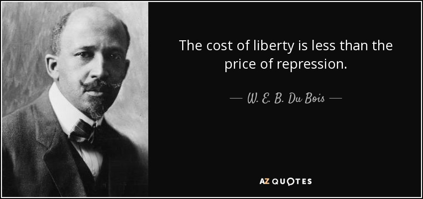The cost of liberty is less than the price of repression. - W. E. B. Du Bois