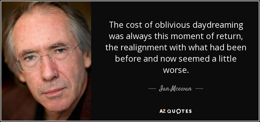 The cost of oblivious daydreaming was always this moment of return, the realignment with what had been before and now seemed a little worse. - Ian Mcewan