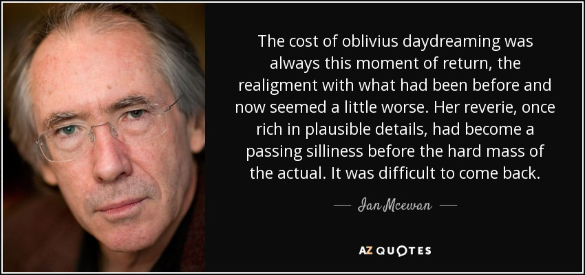 The cost of oblivius daydreaming was always this moment of return, the realigment with what had been before and now seemed a little worse. Her reverie, once rich in plausible details, had become a passing silliness before the hard mass of the actual. It was difficult to come back. - Ian Mcewan