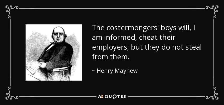 The costermongers' boys will, I am informed, cheat their employers, but they do not steal from them. - Henry Mayhew