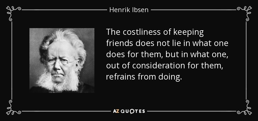The costliness of keeping friends does not lie in what one does for them, but in what one, out of consideration for them, refrains from doing. - Henrik Ibsen