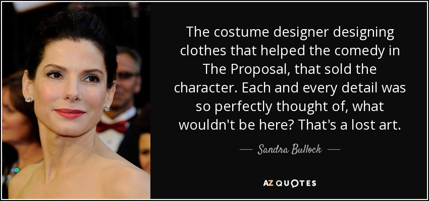 The costume designer designing clothes that helped the comedy in The Proposal, that sold the character. Each and every detail was so perfectly thought of, what wouldn't be here? That's a lost art. - Sandra Bullock