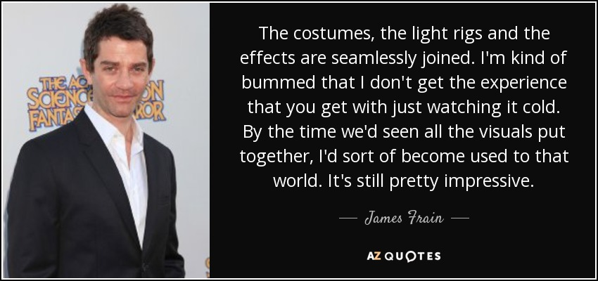 The costumes, the light rigs and the effects are seamlessly joined. I'm kind of bummed that I don't get the experience that you get with just watching it cold. By the time we'd seen all the visuals put together, I'd sort of become used to that world. It's still pretty impressive. - James Frain