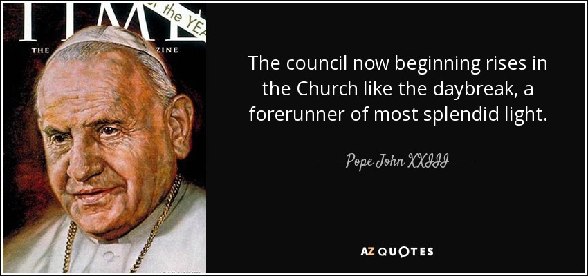 The council now beginning rises in the Church like the daybreak, a forerunner of most splendid light. - Pope John XXIII