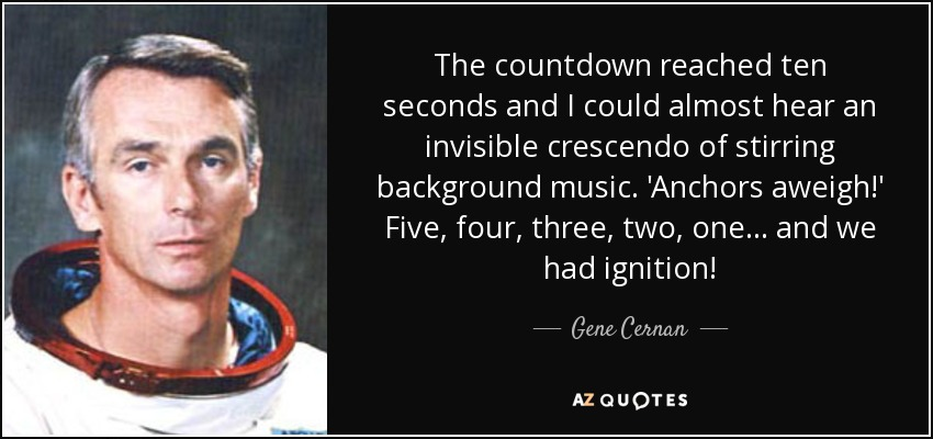 The countdown reached ten seconds and I could almost hear an invisible crescendo of stirring background music. 'Anchors aweigh!' Five, four, three, two, one... and we had ignition! - Gene Cernan