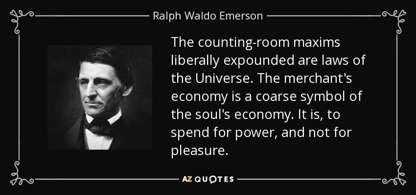 The counting-room maxims liberally expounded are laws of the Universe. The merchant's economy is a coarse symbol of the soul's economy. It is, to spend for power, and not for pleasure. - Ralph Waldo Emerson