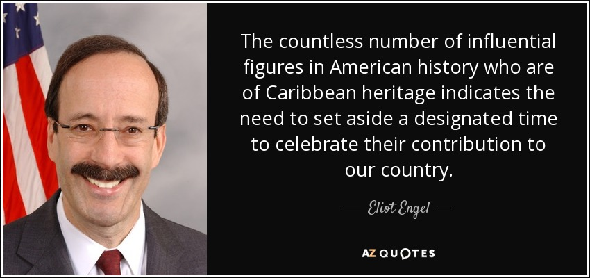 The countless number of influential figures in American history who are of Caribbean heritage indicates the need to set aside a designated time to celebrate their contribution to our country. - Eliot Engel