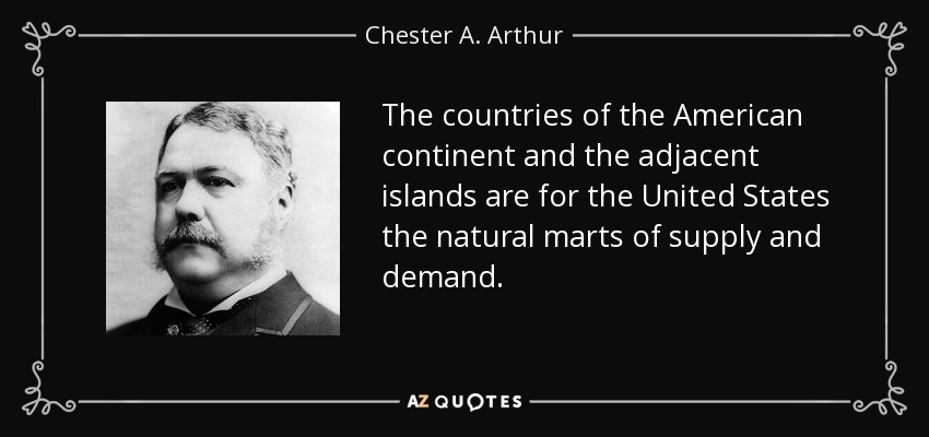 The countries of the American continent and the adjacent islands are for the United States the natural marts of supply and demand. - Chester A. Arthur