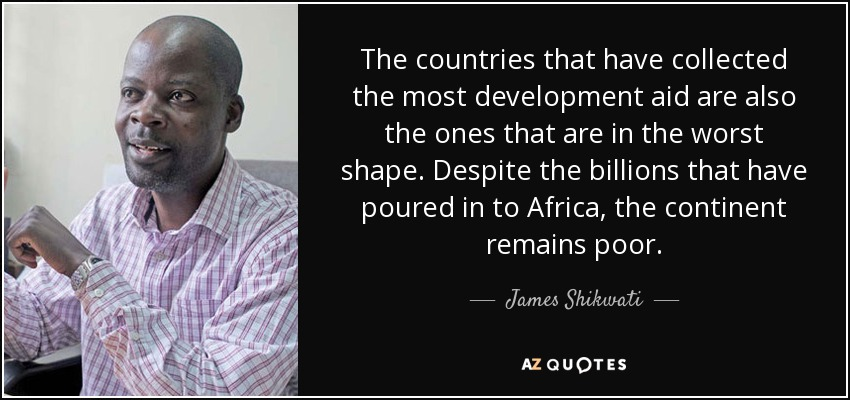 The countries that have collected the most development aid are also the ones that are in the worst shape. Despite the billions that have poured in to Africa, the continent remains poor. - James Shikwati