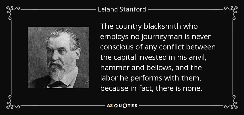The country blacksmith who employs no journeyman is never conscious of any conflict between the capital invested in his anvil, hammer and bellows, and the labor he performs with them, because in fact, there is none. - Leland Stanford