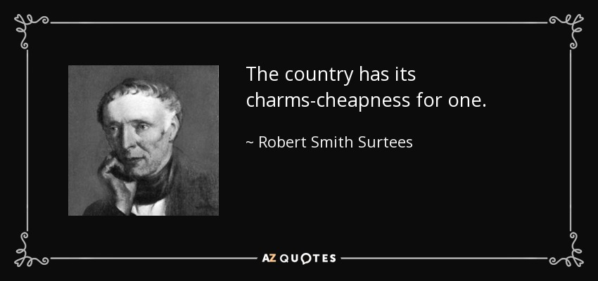 The country has its charms-cheapness for one. - Robert Smith Surtees