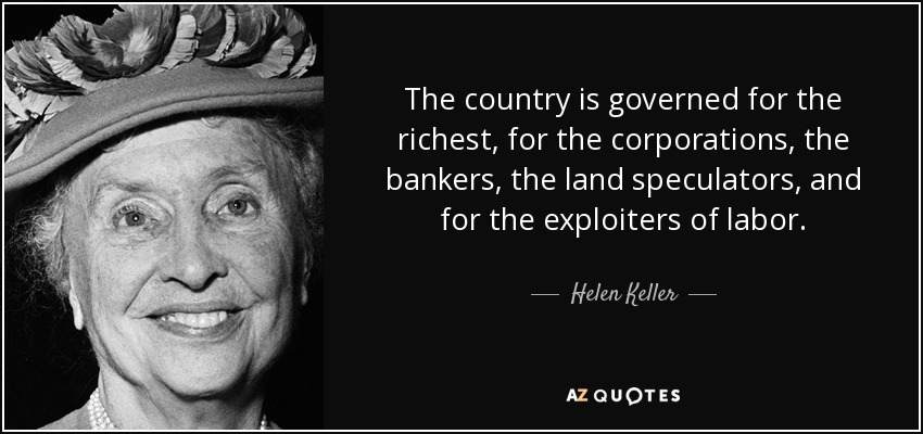 The country is governed for the richest, for the corporations, the bankers, the land speculators, and for the exploiters of labor. - Helen Keller
