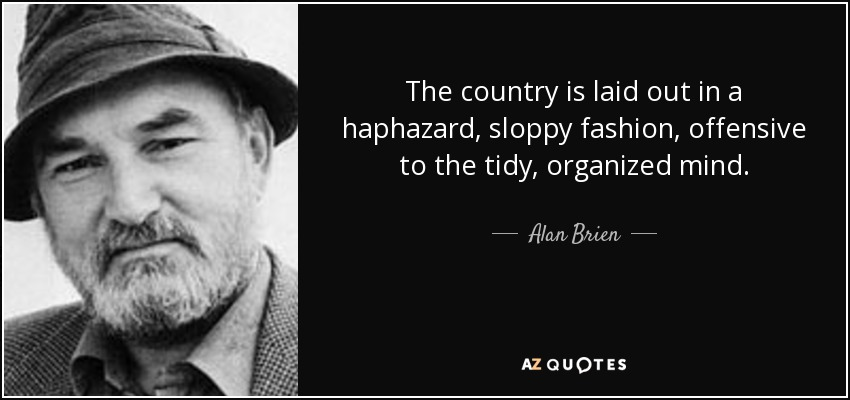 The country is laid out in a haphazard, sloppy fashion, offensive to the tidy, organized mind. - Alan Brien
