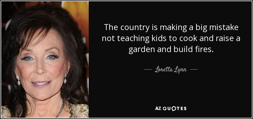 The country is making a big mistake not teaching kids to cook and raise a garden and build fires. - Loretta Lynn