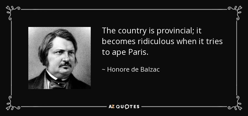 The country is provincial; it becomes ridiculous when it tries to ape Paris. - Honore de Balzac