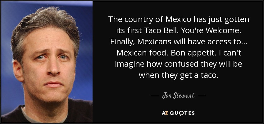 The country of Mexico has just gotten its first Taco Bell. You're Welcome. Finally, Mexicans will have access to... Mexican food. Bon appetit. I can't imagine how confused they will be when they get a taco. - Jon Stewart