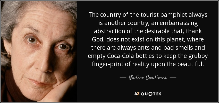 The country of the tourist pamphlet always is another country, an embarrassing abstraction of the desirable that, thank God, does not exist on this planet, where there are always ants and bad smells and empty Coca-Cola bottles to keep the grubby finger-print of reality upon the beautiful. - Nadine Gordimer