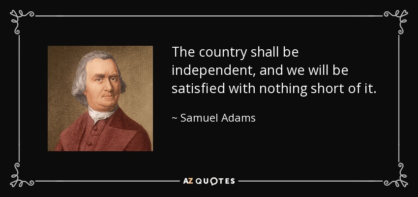 The country shall be independent, and we will be satisfied with nothing short of it. - Samuel Adams