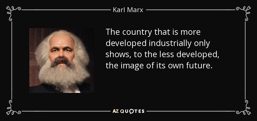 The country that is more developed industrially only shows, to the less developed, the image of its own future. - Karl Marx