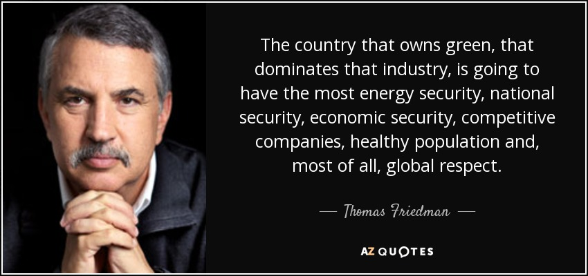 The country that owns green, that dominates that industry, is going to have the most energy security, national security, economic security, competitive companies, healthy population and, most of all, global respect. - Thomas Friedman