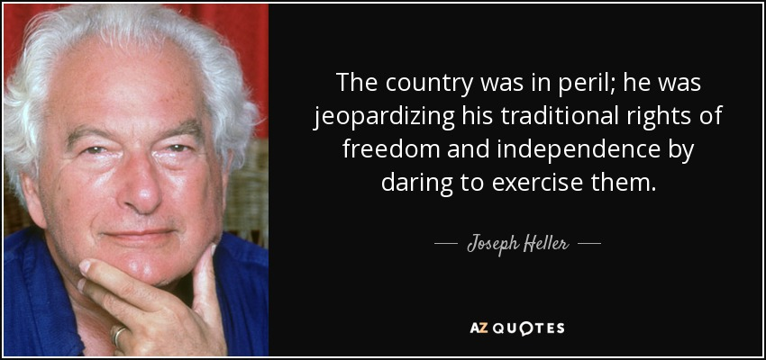 The country was in peril; he was jeopardizing his traditional rights of freedom and independence by daring to exercise them. - Joseph Heller