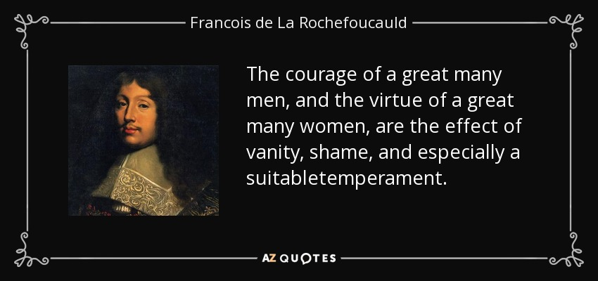 The courage of a great many men, and the virtue of a great many women, are the effect of vanity, shame, and especially a suitabletemperament. - Francois de La Rochefoucauld
