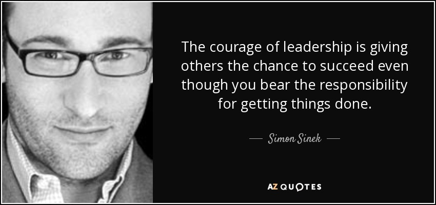 Simon Sinek Quote The Courage Of Leadership Is Giving Others The