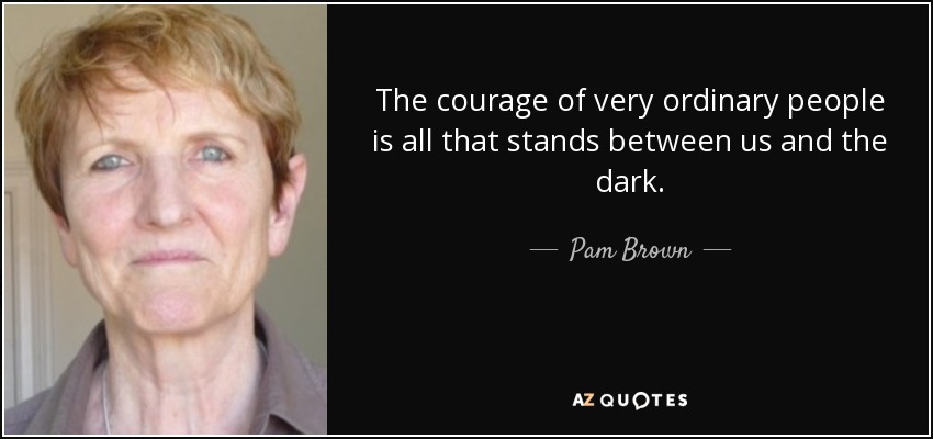 The courage of very ordinary people is all that stands between us and the dark. - Pam Brown